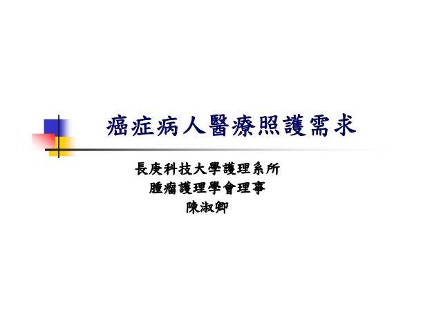 癌症病人醫療照護需求 長庚科技大學護理系所  腫瘤護理學會理事    陳淑卿