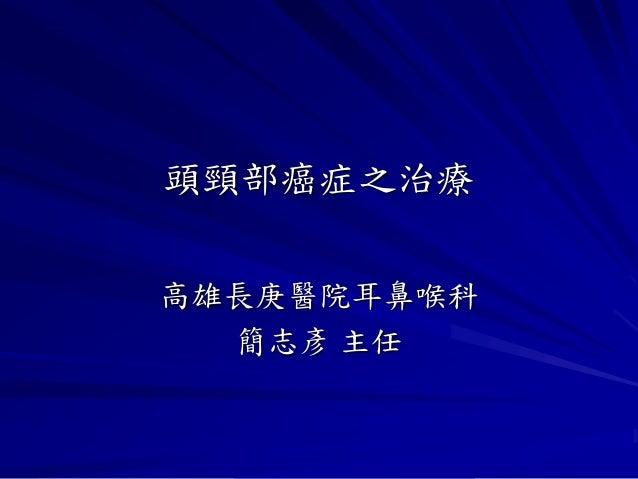 頭頸部癌症之治療高雄長庚醫院耳鼻喉科  簡志彥 主任