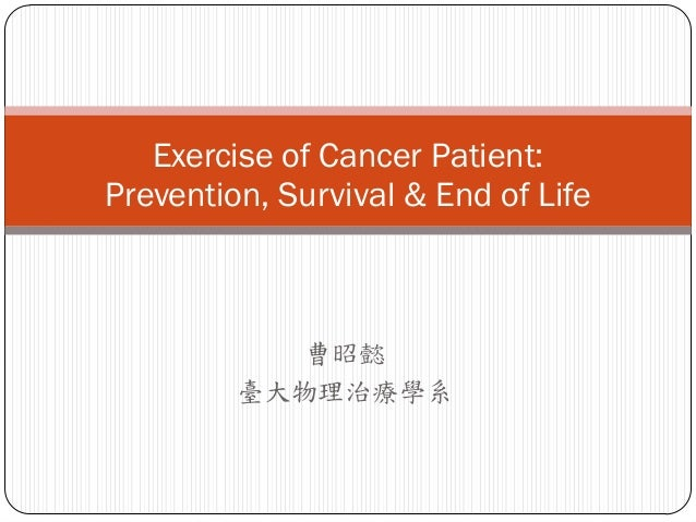 Exercise of Cancer Patient:Prevention, Survival & End of Life           曹昭懿         臺大物理治療學系