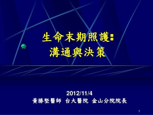 生命末期照護:  溝通與決策      2012/11/4黃勝堅醫師 台大醫院 金山分院院長                    1