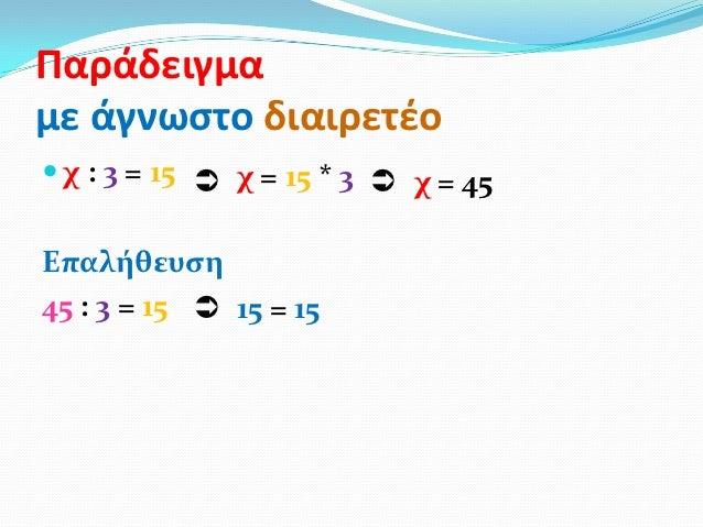 Παράδειγμαμε άγνωςτο διαιρετζο χ : 3 = 15  χ = 15 * 3  χ = 45Επαλήθευςη45 : 3 = 15  15 = 15