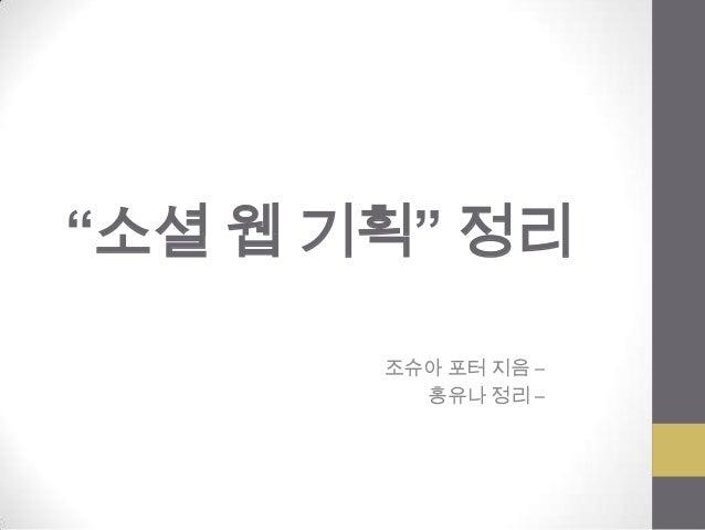 """""""소셜 웹 기획"""" 정리       조슈아 포터 지음 –         홍유나 정리 –"""