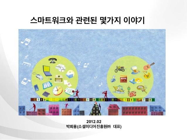 스마트워크와 관련된 몇가지 이야기           2012.02     박희용(소셜미디어진흥원㈜ 대표)