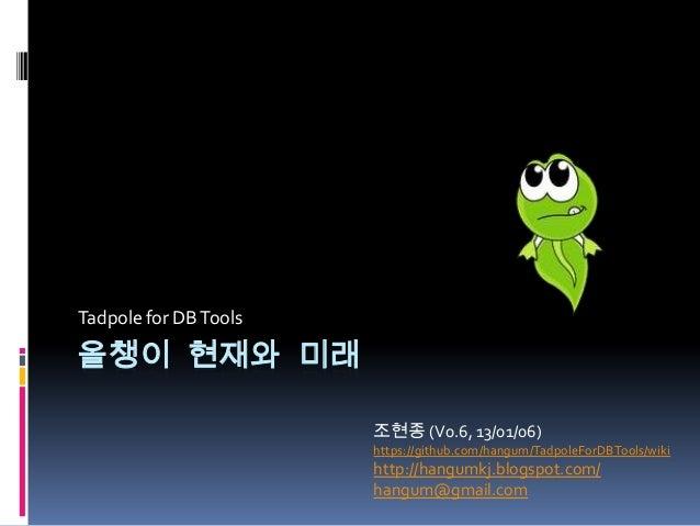 Tadpole for DB Tools올챙이 현재와 미래                       조현종 (V0.6, 13/01/06)                       https://github.com/hangum/...
