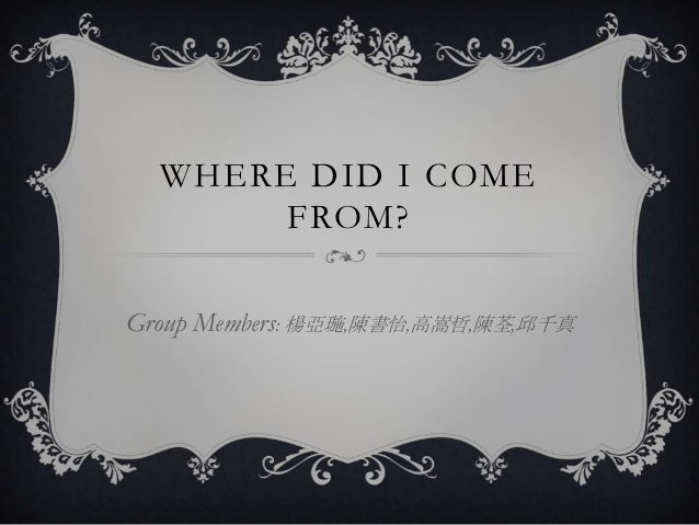 WHERE DID I COME       FROM?Group Members: 楊亞璇,陳書怡,高嵩哲,陳荃,邱千真