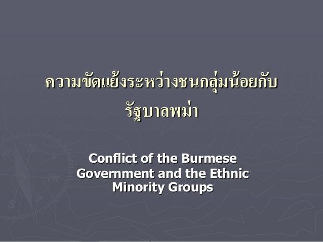 ความขัดแย้ งระหว่ างชนกลุ่มน้ อยกับ            รัฐบาลพม่ า     Conflict of the Burmese    Government and the Ethnic       ...