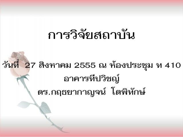 การวิจัยสถาบันวันที่ 27 สิงหาคม 2555 ณ ห้องประชุม ท 410                อาคารทีปวิชญ์          ดร.กฤธยากาญจน์ โตพิทักษ์