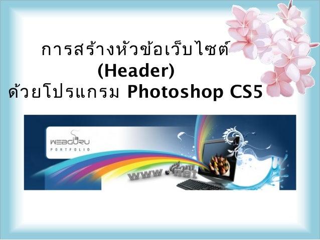 การสร้า งหัว ข้อ เว็บ ไซต์           (Header)ด้ว ยโปรแกรม Photoshop CS5