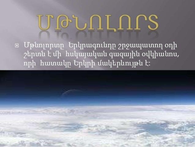    Մթնոլորտը Երկրագունդը շրջապատող օդի    շերտն է մի հսկայական գազային օվկիանոս,    որի հատակը Երկրի մակերևույթն է: