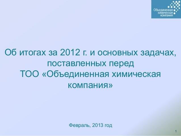 Об итогах за 2012 г. и основных задачах,         поставленных перед   ТОО «Объединенная химическая               компания»...