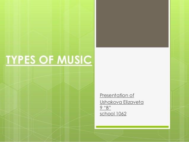 """TYPES OF MUSIC                 Presentation of                 Ushakova Elizaveta                 9 """"B""""                 sc..."""