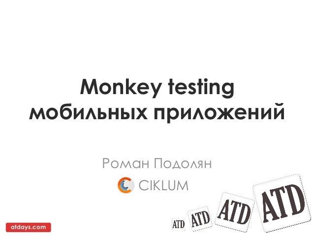Monkey testing     мобильных приложений             Роман Подолян                 CIKLUMatdays.com