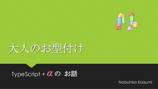 大人のお型付けTypeScript +   αの   お話                         Nobuhisa Koizumi