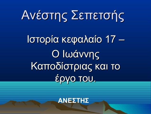 Aνέστης ΣεπετσήςΙστορία κεφαλαίο 17 –     O Ιωάννης Καποδίστριας και το      έργο του.      ΑΝΕΣΤΗΣ