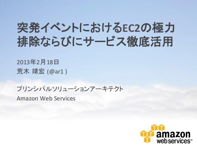 突発イベントにおけるEC2の極力排除ならびにサービス徹底活用 2013年2月18日 荒木 靖宏 (@ar1 )  プリンシパルソリューションアーキテクト Amazon Web Services