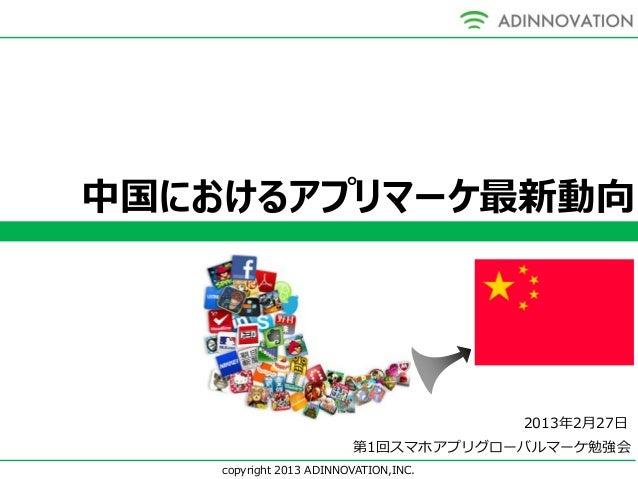 中国におけるアプリマーケ最新動向                                       2013年2月27日                         第1回スマホアプリグローバルマーケ勉強会    copyrigh...