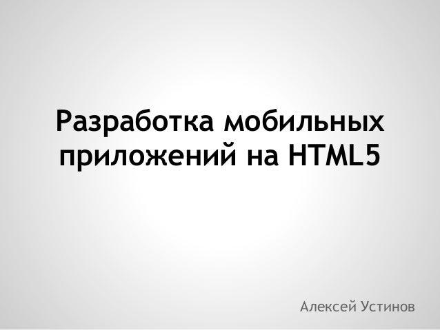 Разработка мобильныхприложений на HTML5              Алексей Устинов