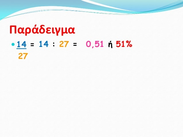 Παράδειγμα 14 = 14 : 27 =   0,51 ή 51% 27