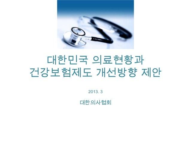 대한민국 의료현황과건강보험제도 개선방향 제안      2013. 3     대한의사협회
