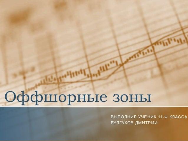 Оффшорные зоны          ВЫПОЛНИЛ УЧЕНИК 11-Ф КЛАССА          БУЛГАКОВ ДМИТРИЙ