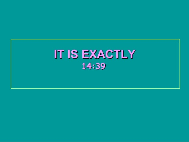 IT IS EXACTLY    14:39