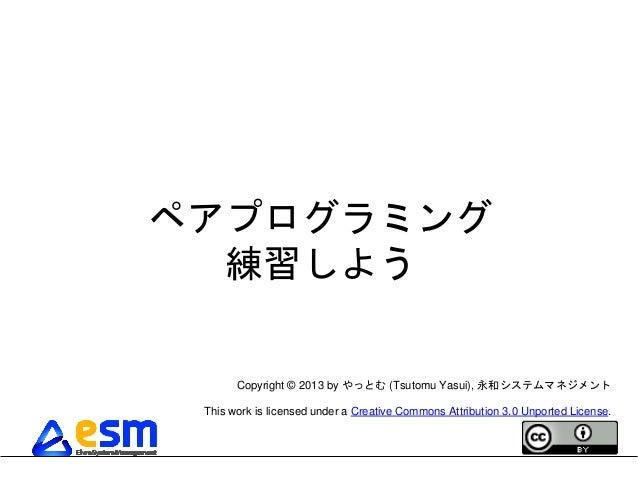 ペアプログラミング  練習しよう       Copyright © 2013 by やっとむ (Tsutomu Yasui), 永和システムマネジメント This work is licensed under a Creative Commo...