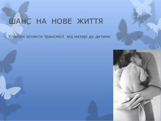 ШАНС НА НОВЕ ЖИТТЯКлінічні аспекти трансмісії від матері до дитини