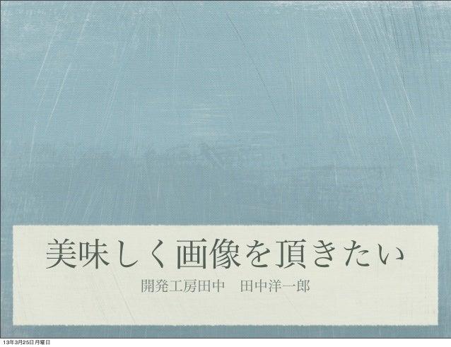 美味しく画像を頂きたい              開発工房田中田中洋一郎13年3月25日月曜日