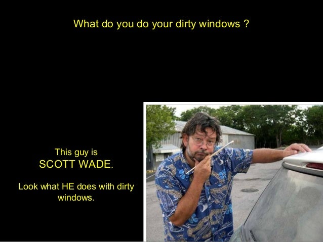 What do you do your dirty windows ?        This guy is     SCOTT WADE.Look what HE does with dirty        windows.