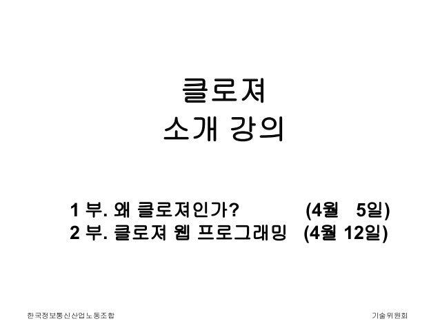 클로져               소개 강의     1 부. 왜 클로져인가?    (4월 5일)     2 부. 클로져 웹 프로그래밍 (4월 12일)한국정보통신산업노동조합                기술위원회