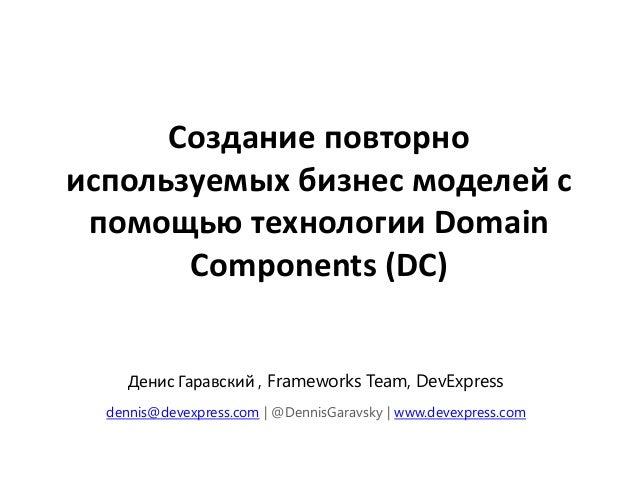 Создание повторноиспользуемых бизнес моделей с помощью технологии Domain       Components (DC)     Денис Гаравский , Frame...