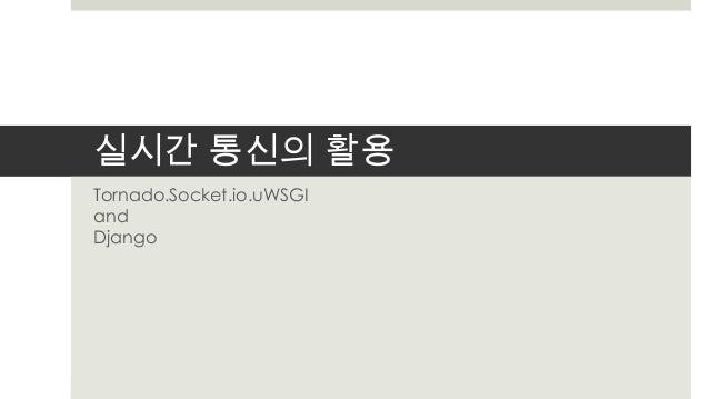 실시간 통신의 활용Tornado.Socket.io.uWSGIandDjango