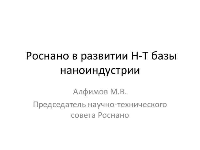 Роснано в развитии Н-Т базы      наноиндустрии          Алфимов М.В. Председатель научно-технического         совета Роснано