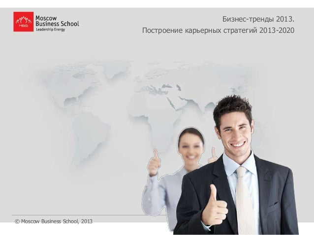 Бизнес-тренды 2013.                                 Построение карьерных стратегий 2013-2020© Moscow Business School, 2013
