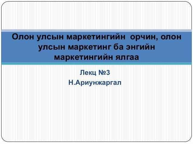 Лекц №3Н.АриунжаргалОлон улсын маркетингийн орчин, олонулсын маркетинг ба энгийнмаркетингийн ялгаа