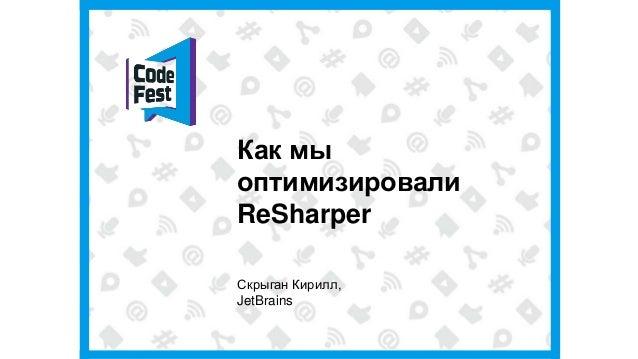 Как мыоптимизировалиReSharperСкрыган Кирилл,JetBrains