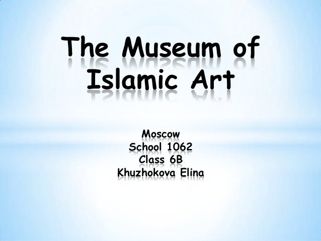 The Museum of Islamic Art       Moscow     School 1062       Class 6B   Khuzhokova Elina