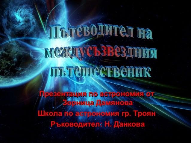 Презентация по астрономия от     Зорница ДамяноваШкола по астрономия гр. Троян  Ръководител: Н. Данкова