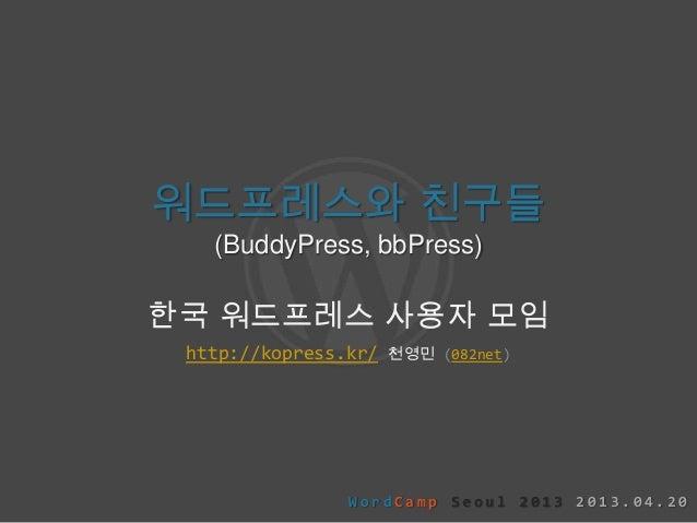 워드프레스와 친구들(BuddyPress, bbPress)한국 워드프레스 사용자 모임http://kopress.kr/ 천영민 (082net)W o r d C a m p S e o u l 2 0 1 3 2 0 1 3 . 0...