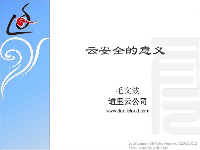 云安全的意义毛文波道里云公司www.daolicloud.comDaoli Company All Rights Reserved ©2011-2012Patent protected technology