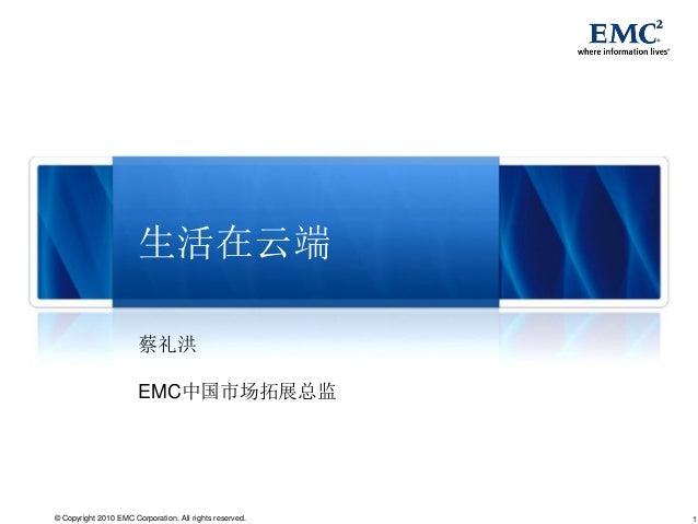 生活在云端                       蔡礼洪                       EMC中国市场拓展总监© Copyright 2010 EMC Corporation. All rights reserved.   1
