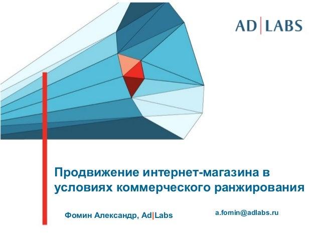 Продвижение интернет-магазина вусловиях коммерческого ранжированияФомин Александр, Ad|Labs a.fomin@adlabs.ru