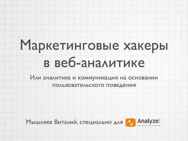 Маркетинговые хакерыв веб-аналитикеИли аналитика и коммуникация на основаниипользовательского поведенияМышляев Виталий, сп...