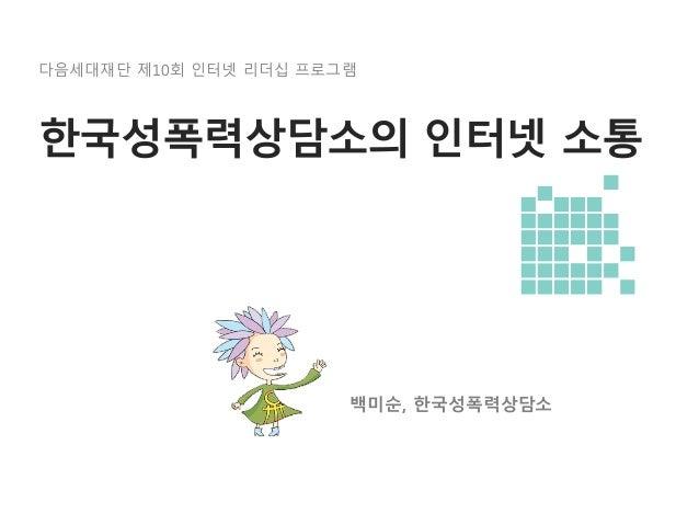 [제10회 인터넷리더십 프로그램 - 사례발표] 한국성폭력상담소의 인터넷 소통 - 백미순