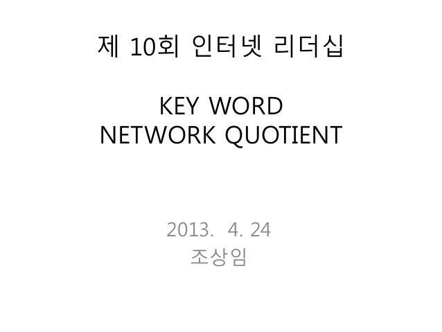 제 10회 인터넷 리더십KEY WORDNETWORK QUOTIENT2013. 4. 24조상임