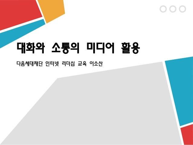 [제10회 인터넷리더십 프로그램 - 사례발표] 대화와 소통의 미디어 활용 – 이소산