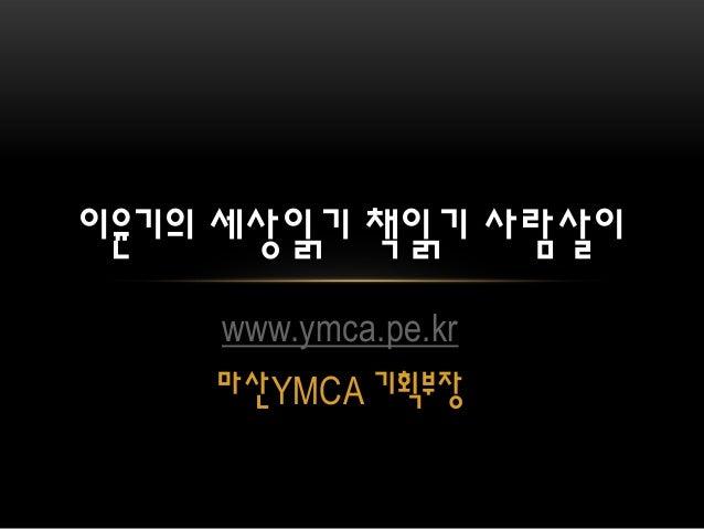www.ymca.pe.kr마산YMCA 기획부장이윤기의 세상읽기 책읽기 사람살이