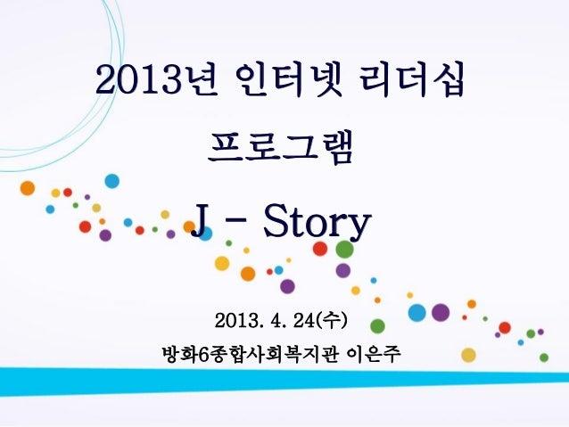 [제10회 인터넷리더십 프로그램 - 사례발표] J-Story - 이은주