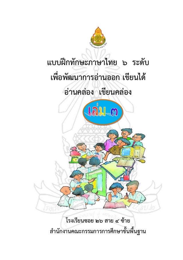 แบบฝึกทักษะภาษาไทย ๖ ระดับเพื่อพัฒนาการอ่านออก เขียนได้อ่านคล่อง เขียนคล่องโรงเรียนซอย ๒๖ สาย ๔ ซ้ายสานักงานคณะกรรมการการศ...