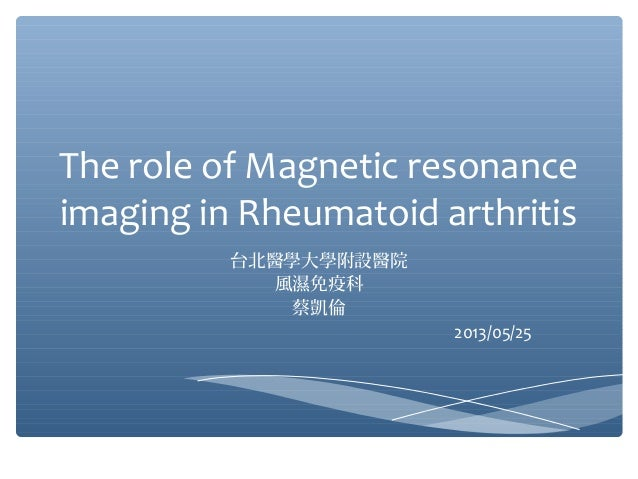 The role of Magnetic resonanceimaging in Rheumatoid arthritis台北醫學大學附設醫院風濕免疫科蔡凱倫2013/05/25